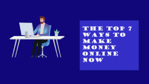 The Top 7 Ways to Make Money Online Now