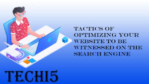 Tactics of optimizing your website to be witnessed on the search engine
